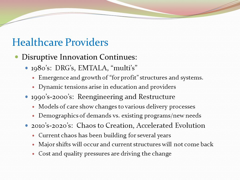 Healthcare Providers Disruptive Innovation Continues: 1980's: DRG's, EMTALA, multi's Emergence and growth of for profit structures and systems.