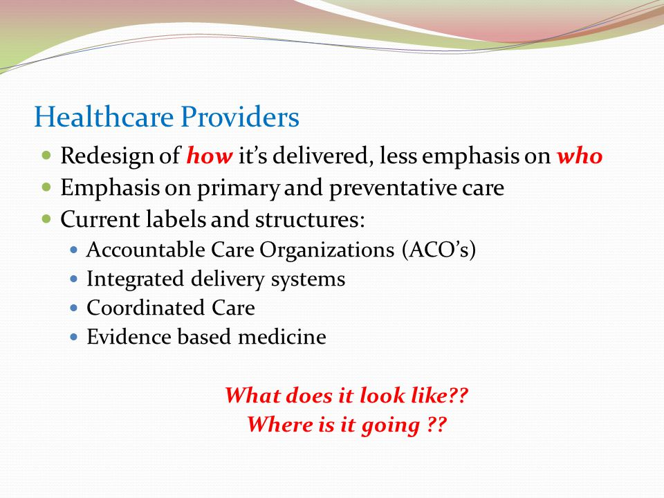 Healthcare Providers Redesign of how it's delivered, less emphasis on who Emphasis on primary and preventative care Current labels and structures: Accountable Care Organizations (ACO's) Integrated delivery systems Coordinated Care Evidence based medicine What does it look like?.