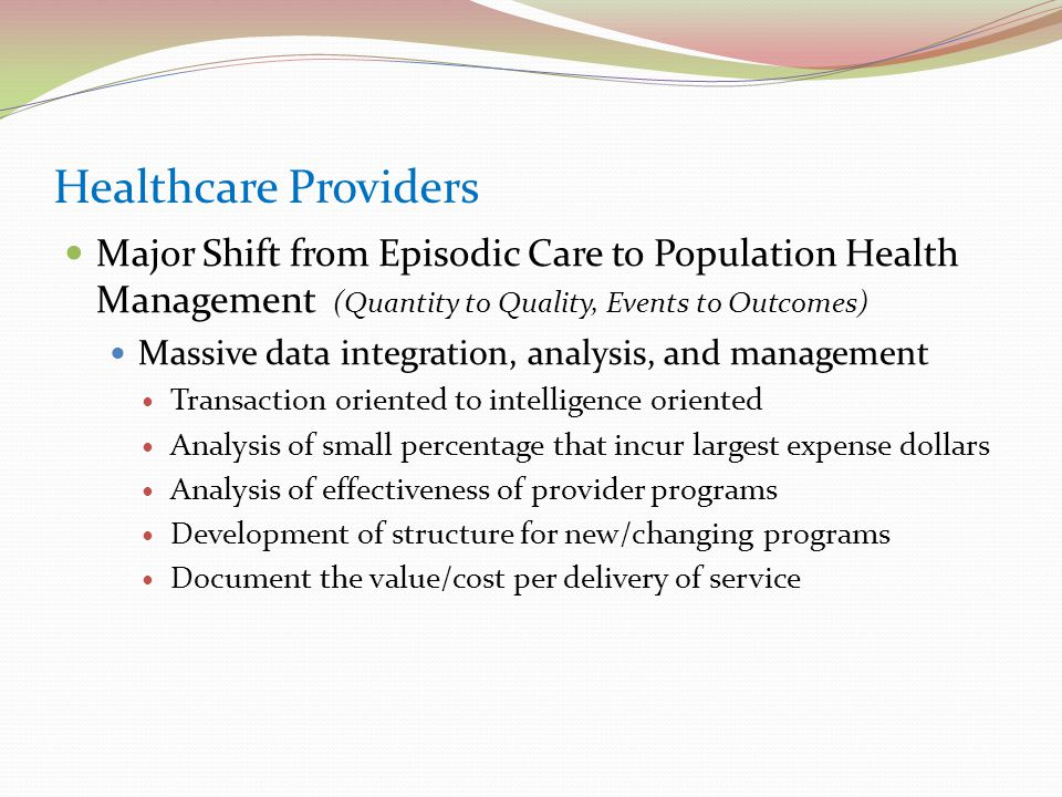 Healthcare Providers Major Shift from Episodic Care to Population Health Management (Quantity to Quality, Events to Outcomes) Massive data integration, analysis, and management Transaction oriented to intelligence oriented Analysis of small percentage that incur largest expense dollars Analysis of effectiveness of provider programs Development of structure for new/changing programs Document the value/cost per delivery of service