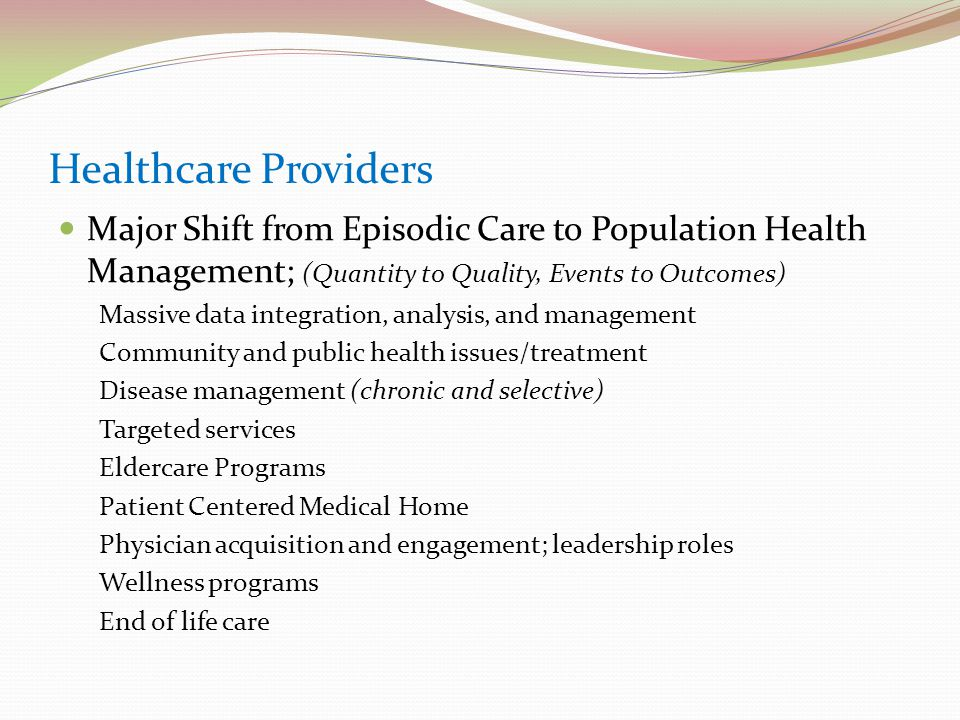Healthcare Providers Major Shift from Episodic Care to Population Health Management; (Quantity to Quality, Events to Outcomes) Massive data integration, analysis, and management Community and public health issues/treatment Disease management (chronic and selective) Targeted services Eldercare Programs Patient Centered Medical Home Physician acquisition and engagement; leadership roles Wellness programs End of life care