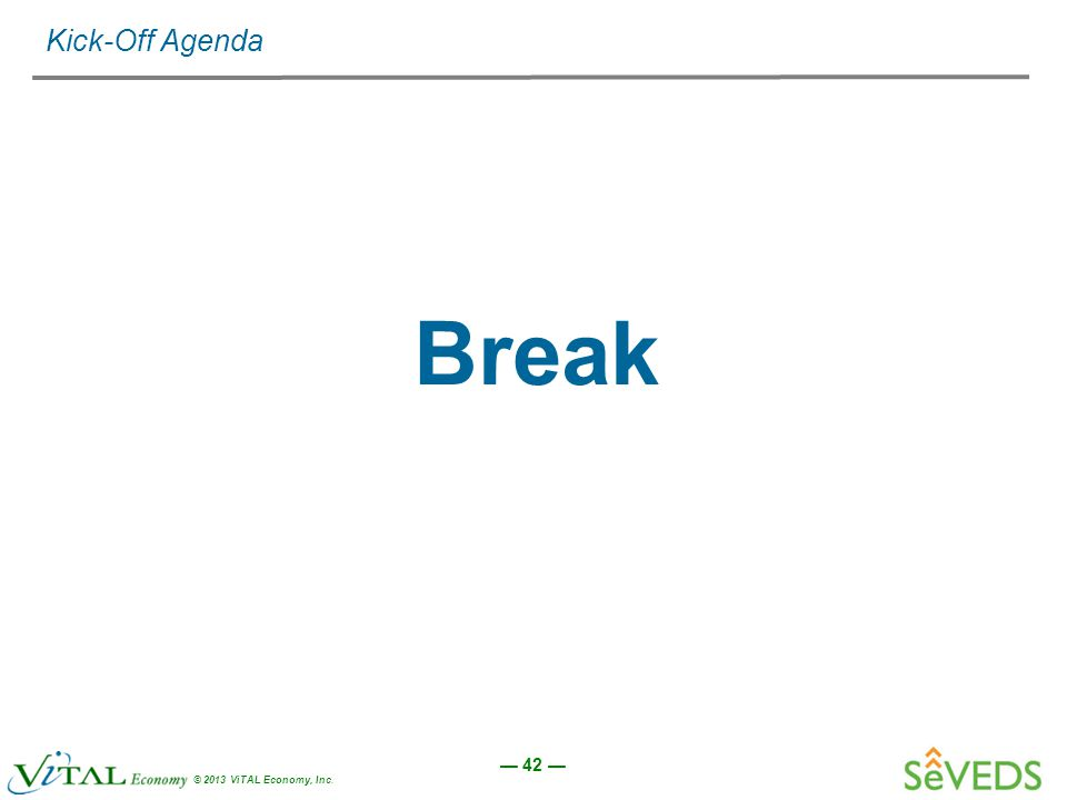 — 42 — © 2013 ViTAL Economy, Inc. Kick-Off Agenda Break