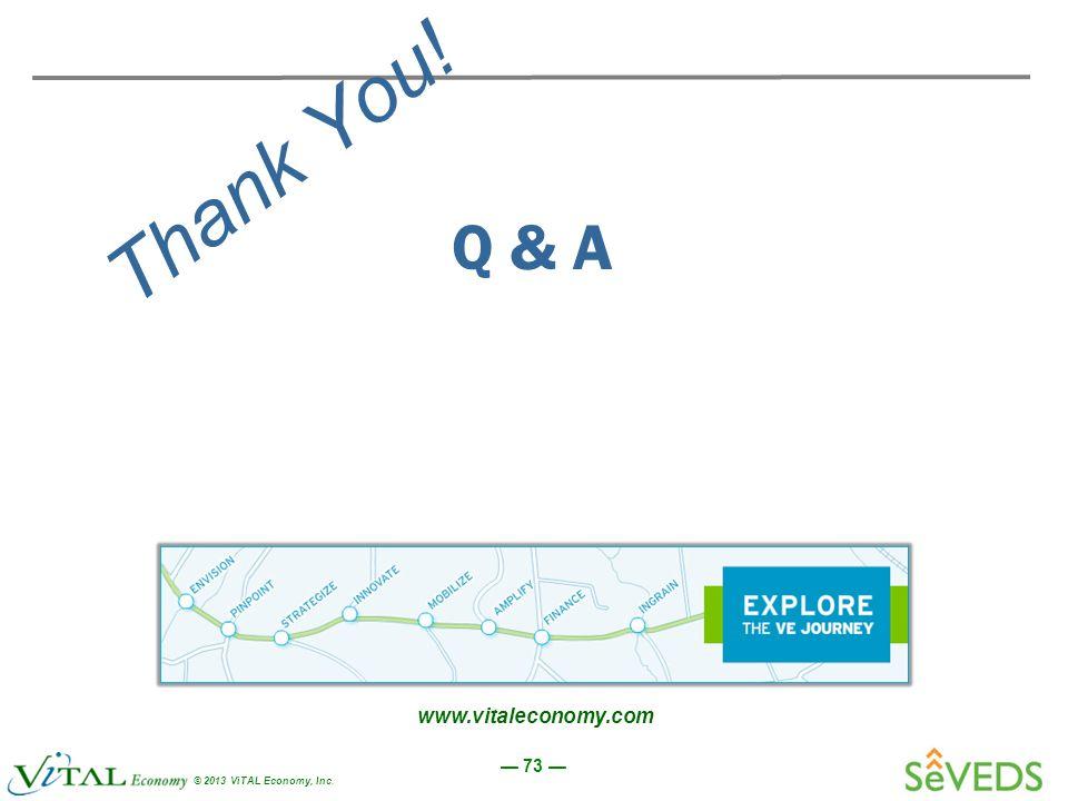 — 73 — © 2013 ViTAL Economy, Inc. Thank You! Q & A www.vitaleconomy.com