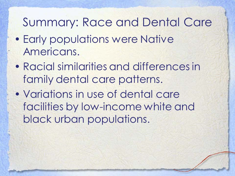 Summary: Race and Dental Care Early populations were Native Americans. Racial similarities and differences in family dental care patterns. Variations