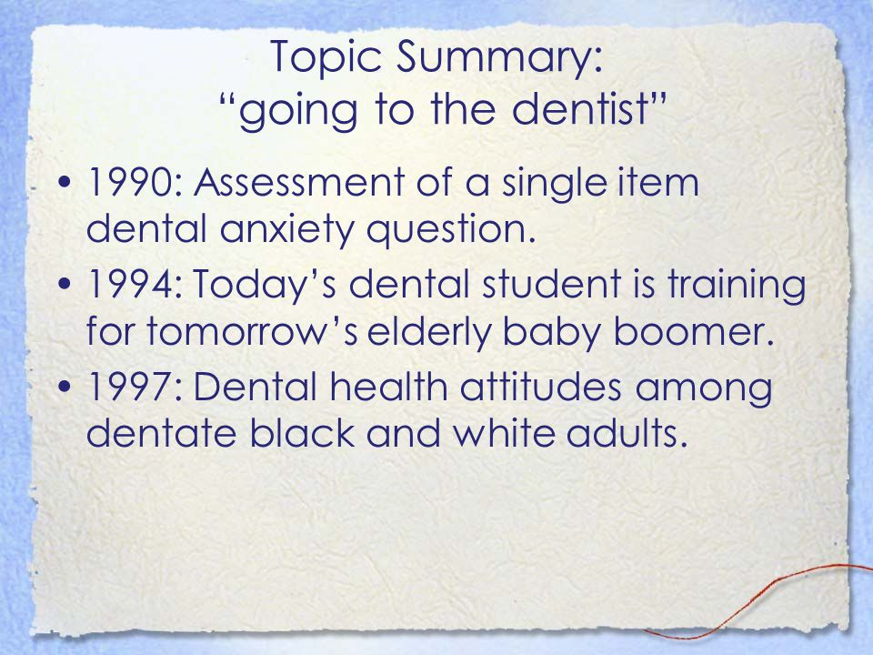 """Topic Summary: """"going to the dentist"""" 1990: Assessment of a single item dental anxiety question. 1994: Today's dental student is training for tomorrow"""
