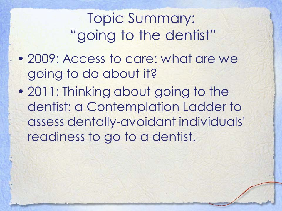 """Topic Summary: """"going to the dentist"""" 2009: Access to care: what are we going to do about it? 2011: Thinking about going to the dentist: a Contemplati"""