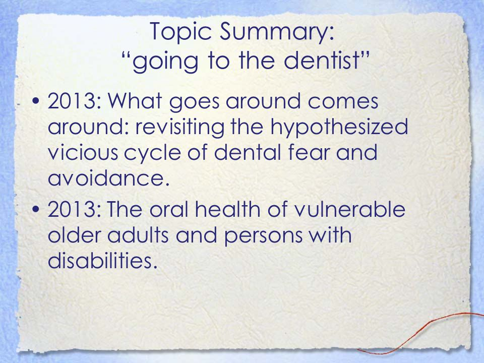 """Topic Summary: """"going to the dentist"""" 2013: What goes around comes around: revisiting the hypothesized vicious cycle of dental fear and avoidance. 201"""