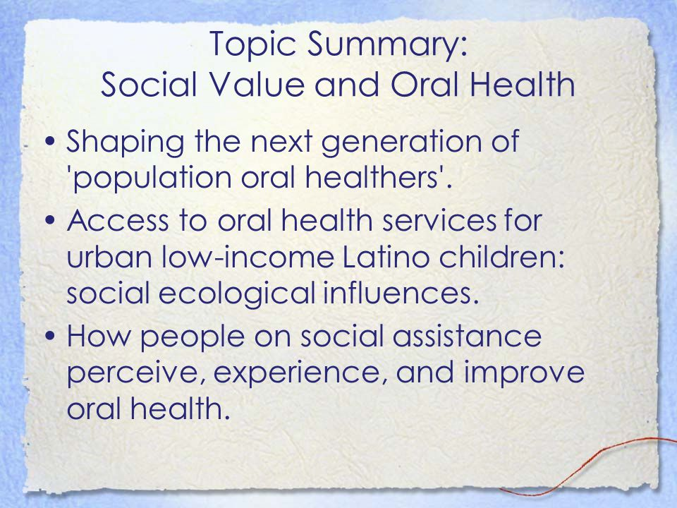 Topic Summary: Social Value and Oral Health Shaping the next generation of 'population oral healthers'. Access to oral health services for urban low-i