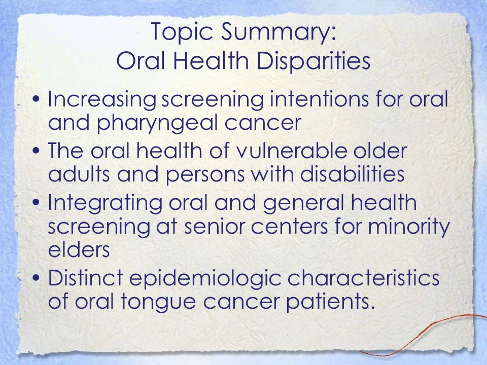 Topic Summary: Oral Health Disparities Increasing screening intentions for oral and pharyngeal cancer The oral health of vulnerable older adults and p