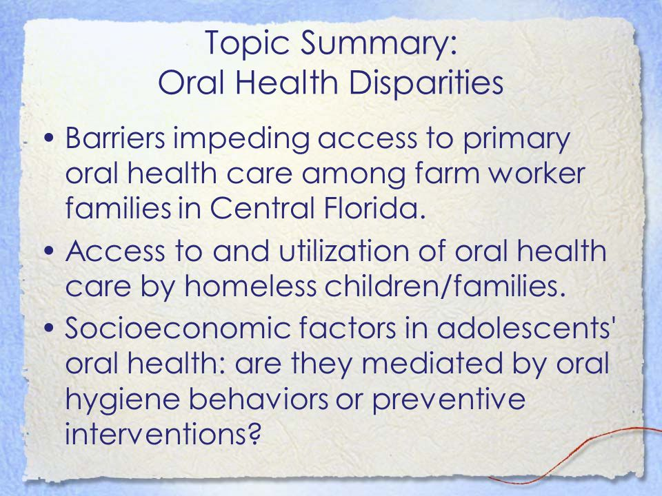 Topic Summary: Oral Health Disparities Barriers impeding access to primary oral health care among farm worker families in Central Florida. Access to a