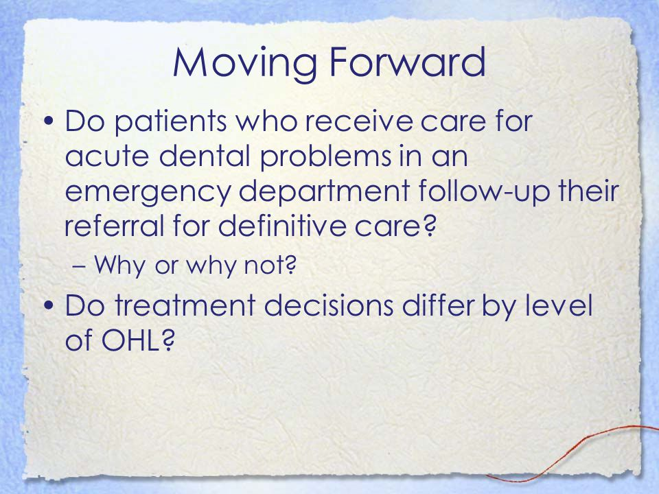 Moving Forward Do patients who receive care for acute dental problems in an emergency department follow-up their referral for definitive care? –Why or