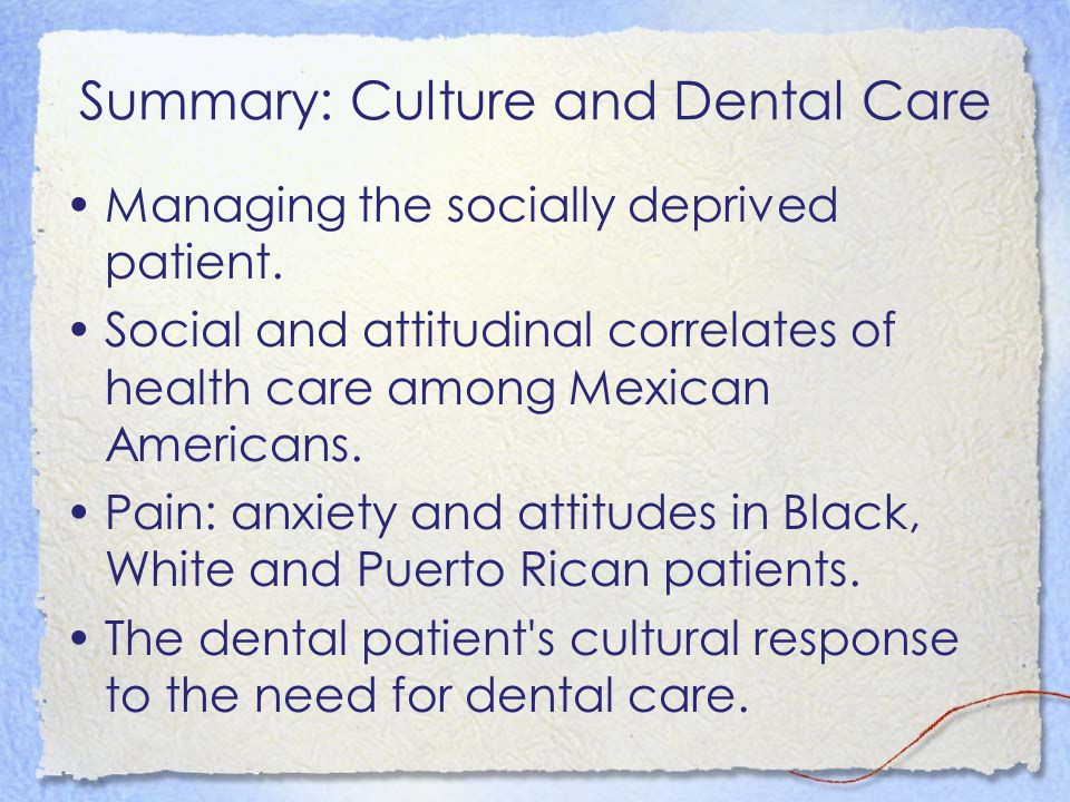 Summary: Culture and Dental Care Managing the socially deprived patient. Social and attitudinal correlates of health care among Mexican Americans. Pai