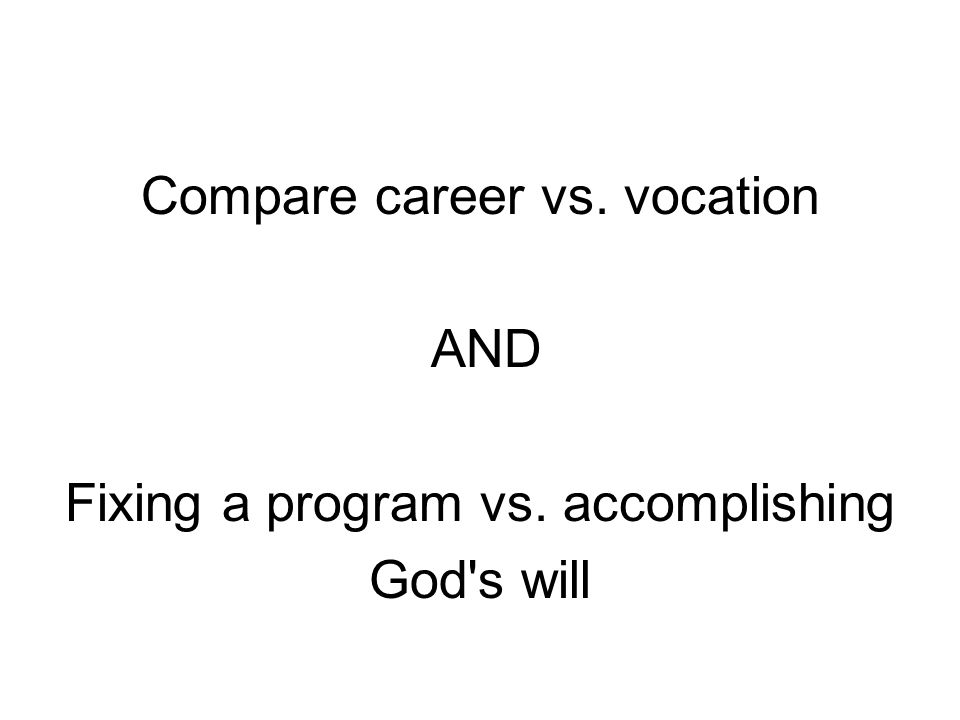 Compare career vs. vocation AND Fixing a program vs. accomplishing God s will