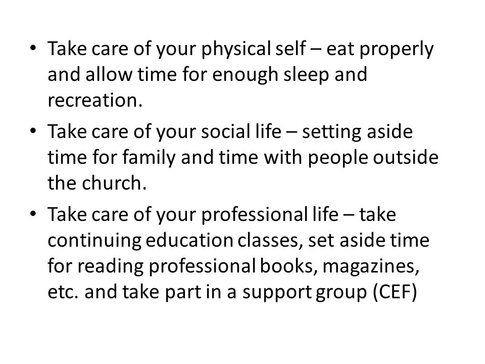 Take care of your physical self – eat properly and allow time for enough sleep and recreation.