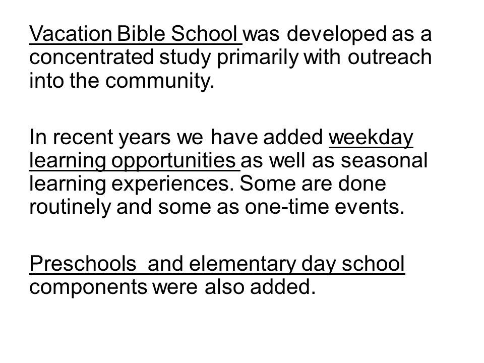 Vacation Bible School was developed as a concentrated study primarily with outreach into the community.