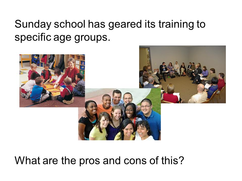 Sunday school has geared its training to specific age groups. What are the pros and cons of this
