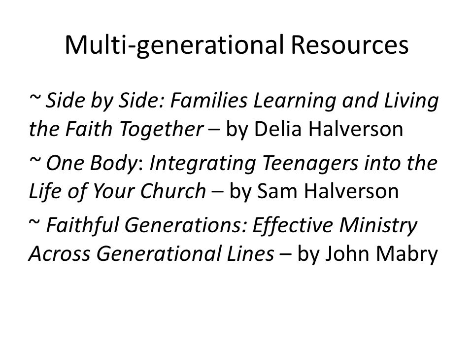 Multi-generational Resources ~ Side by Side: Families Learning and Living the Faith Together – by Delia Halverson ~ One Body: Integrating Teenagers into the Life of Your Church – by Sam Halverson ~ Faithful Generations: Effective Ministry Across Generational Lines – by John Mabry