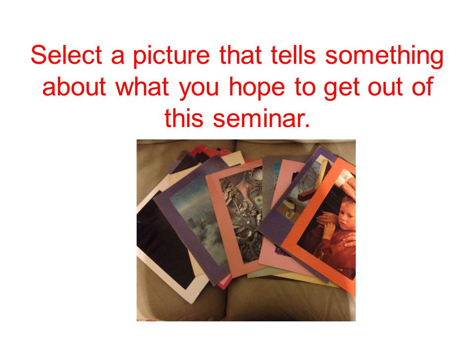 Select a picture that tells something about what you hope to get out of this seminar.