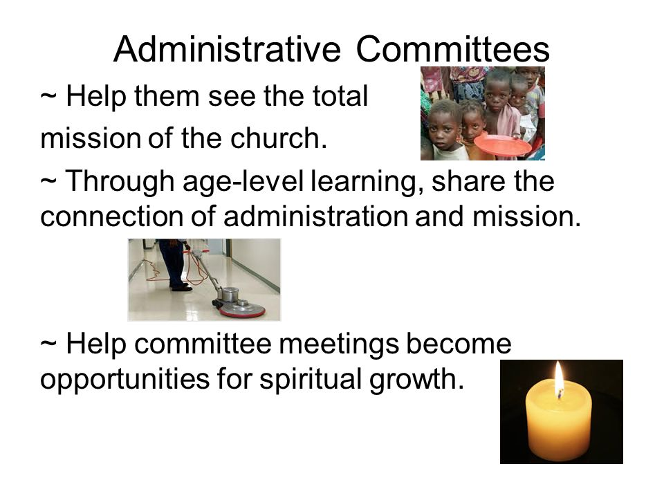 Administrative Committees ~ Help them see the total mission of the church.