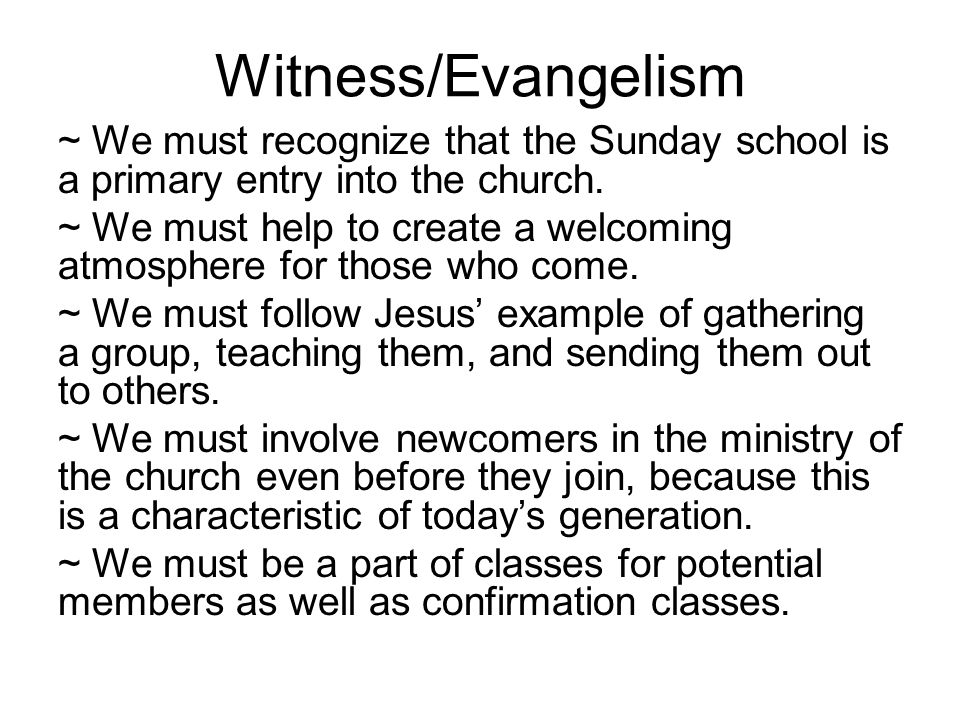 Witness/Evangelism ~ We must recognize that the Sunday school is a primary entry into the church.