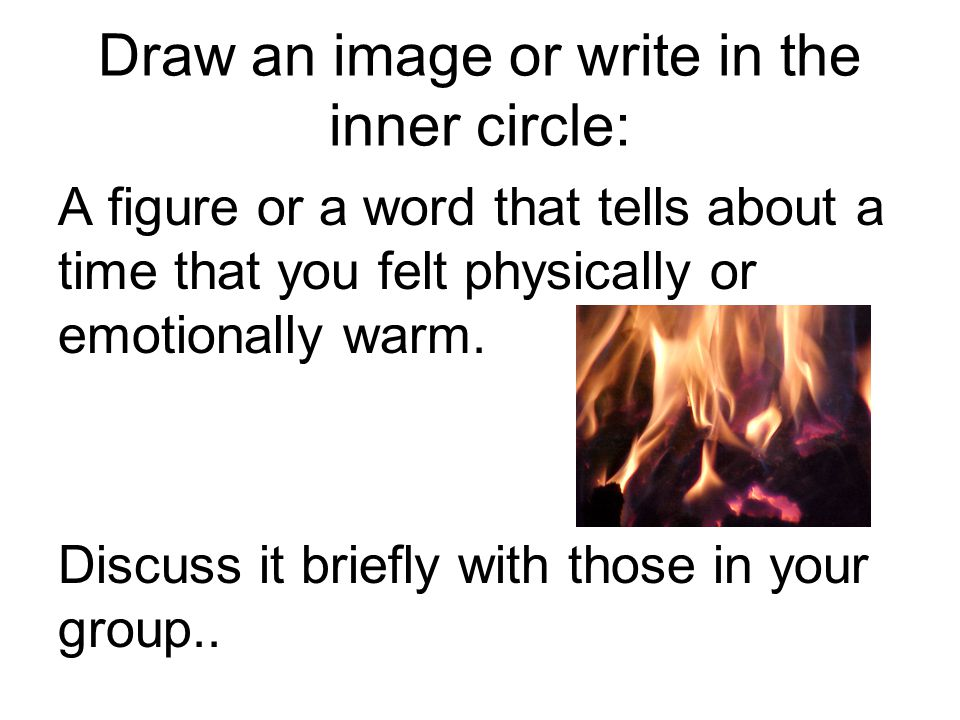 Draw an image or write in the inner circle: A figure or a word that tells about a time that you felt physically or emotionally warm.