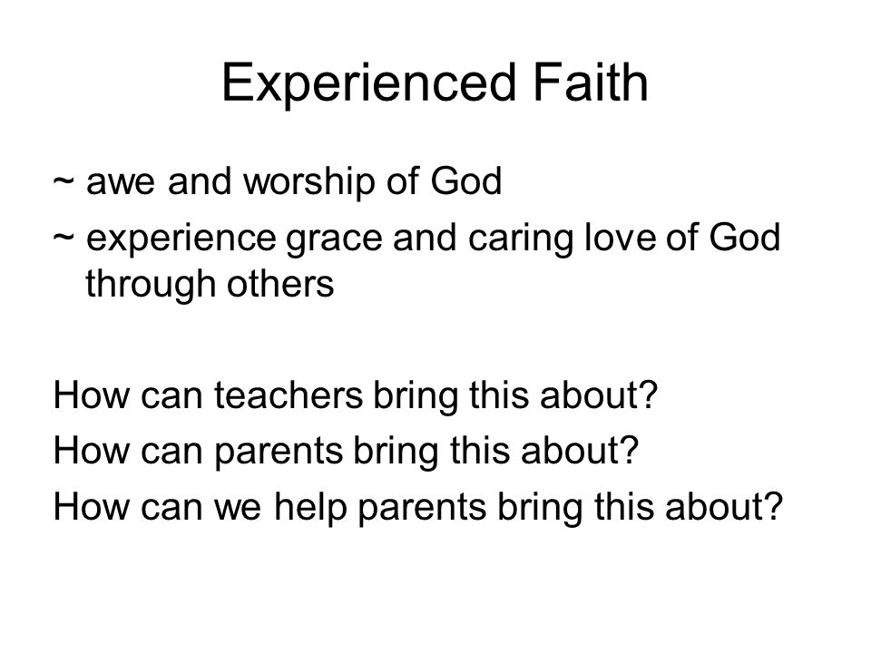 Experienced Faith ~ awe and worship of God ~ experience grace and caring love of God through others How can teachers bring this about.