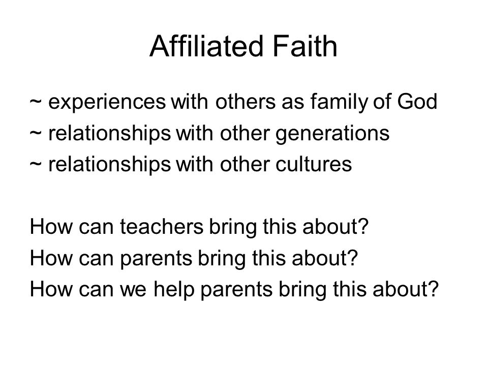 Affiliated Faith ~ experiences with others as family of God ~ relationships with other generations ~ relationships with other cultures How can teachers bring this about.