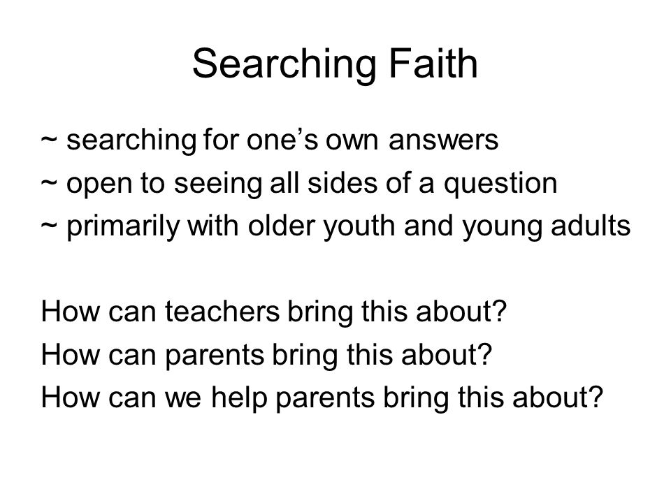 Searching Faith ~ searching for one's own answers ~ open to seeing all sides of a question ~ primarily with older youth and young adults How can teachers bring this about.