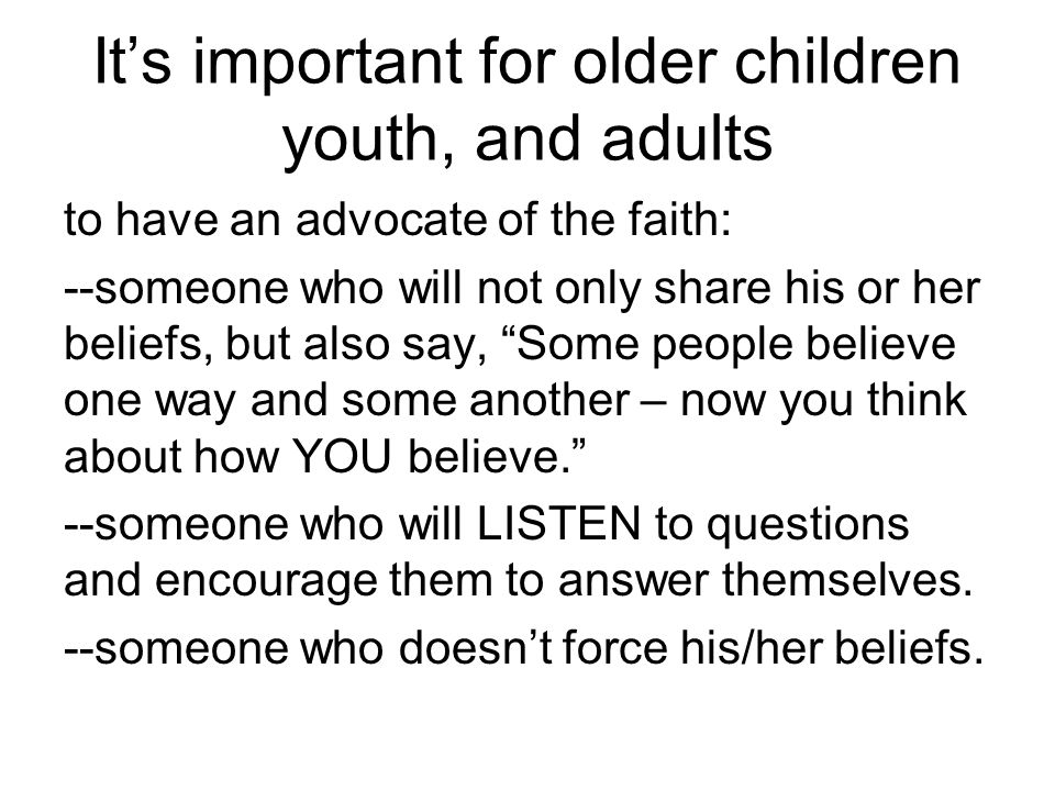 It's important for older children youth, and adults to have an advocate of the faith: --someone who will not only share his or her beliefs, but also say, Some people believe one way and some another – now you think about how YOU believe. --someone who will LISTEN to questions and encourage them to answer themselves.