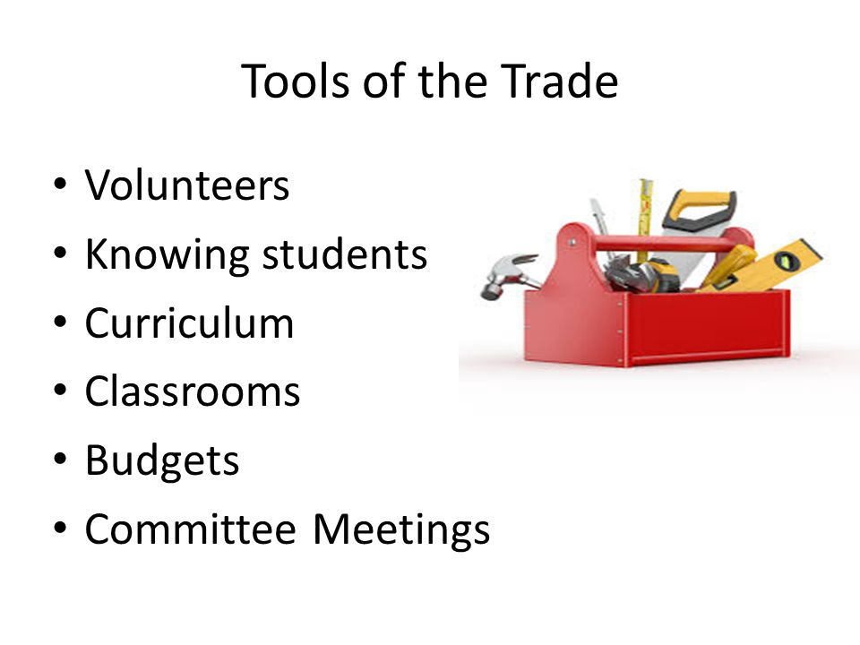 Tools of the Trade Volunteers Knowing students Curriculum Classrooms Budgets Committee Meetings