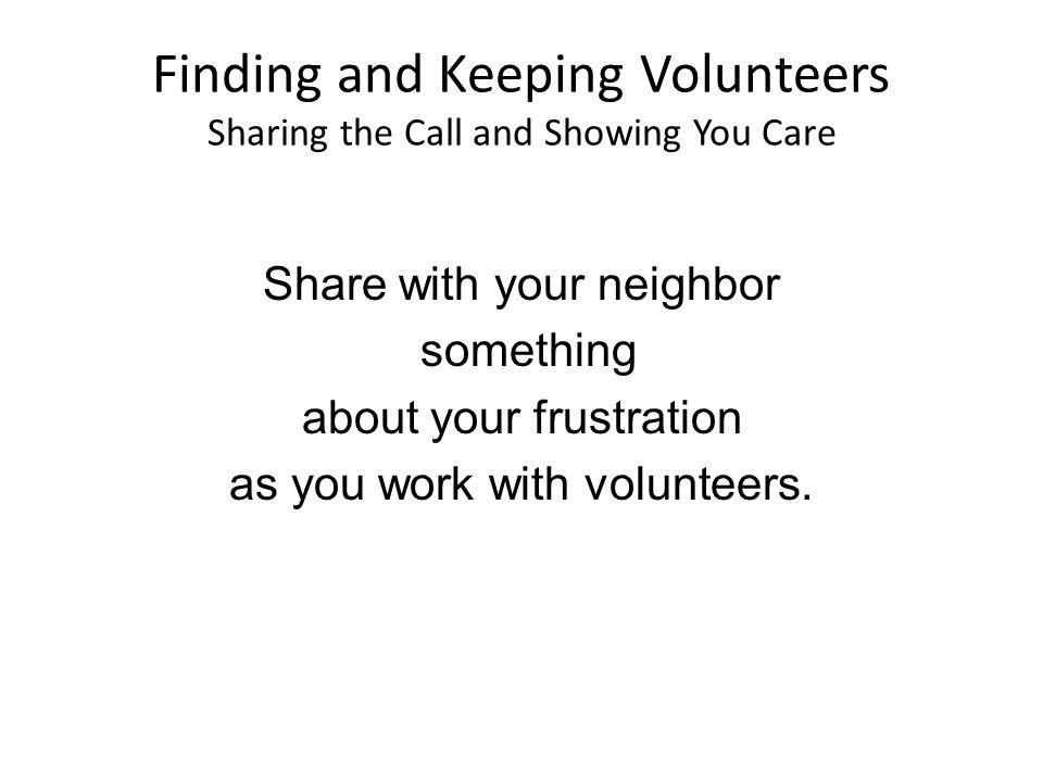 Finding and Keeping Volunteers Sharing the Call and Showing You Care Share with your neighbor something about your frustration as you work with volunteers.