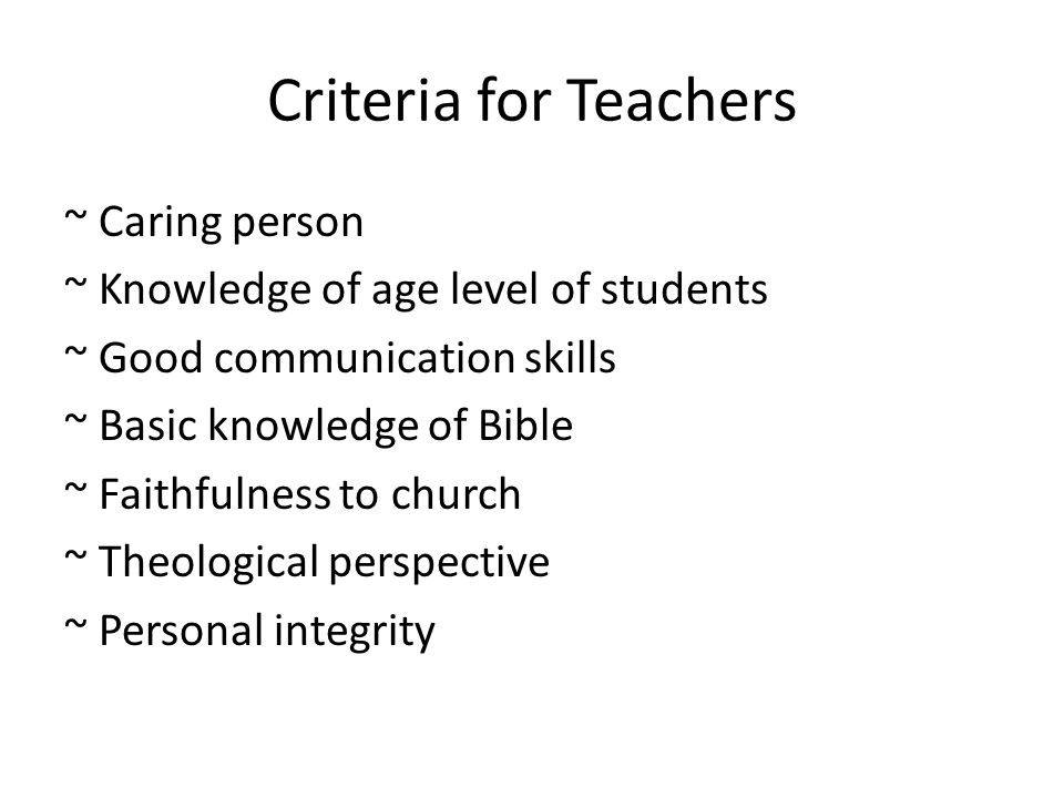 Criteria for Teachers ~ Caring person ~ Knowledge of age level of students ~ Good communication skills ~ Basic knowledge of Bible ~ Faithfulness to church ~ Theological perspective ~ Personal integrity