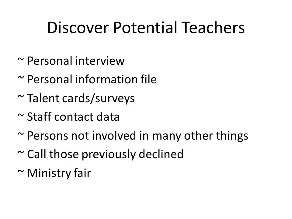 Discover Potential Teachers ~ Personal interview ~ Personal information file ~ Talent cards/surveys ~ Staff contact data ~ Persons not involved in many other things ~ Call those previously declined ~ Ministry fair
