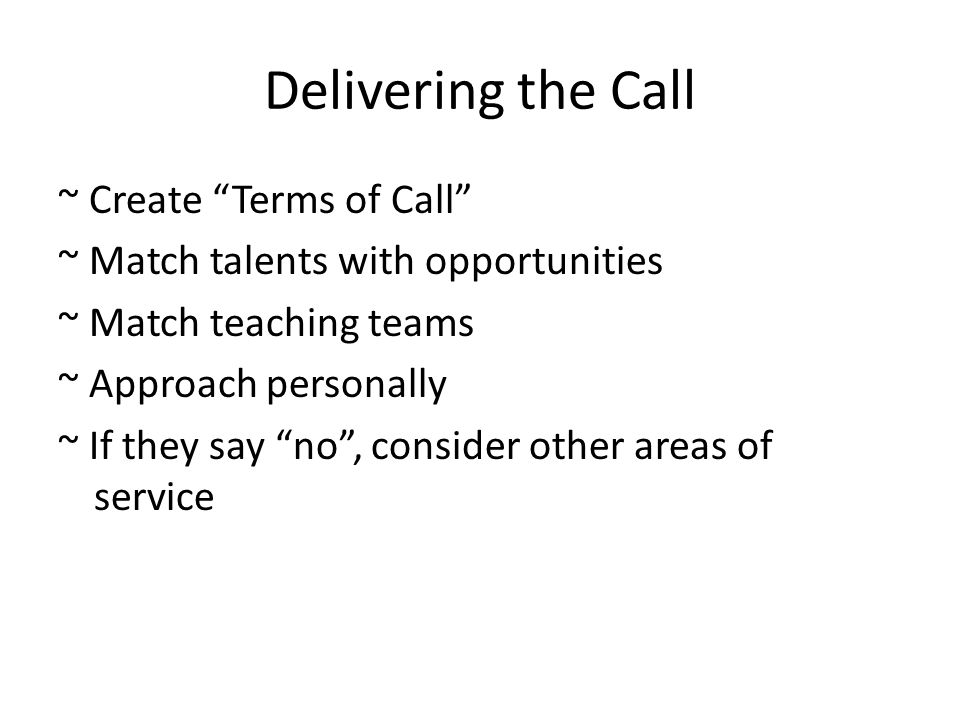 Delivering the Call ~ Create Terms of Call ~ Match talents with opportunities ~ Match teaching teams ~ Approach personally ~ If they say no , consider other areas of service