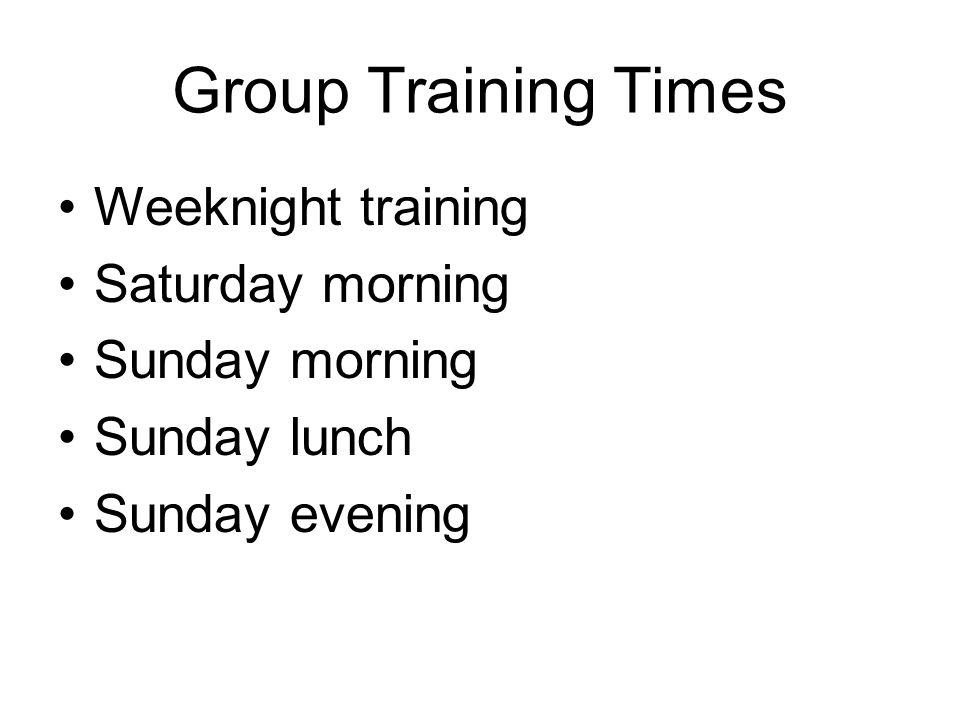 Group Training Times Weeknight training Saturday morning Sunday morning Sunday lunch Sunday evening