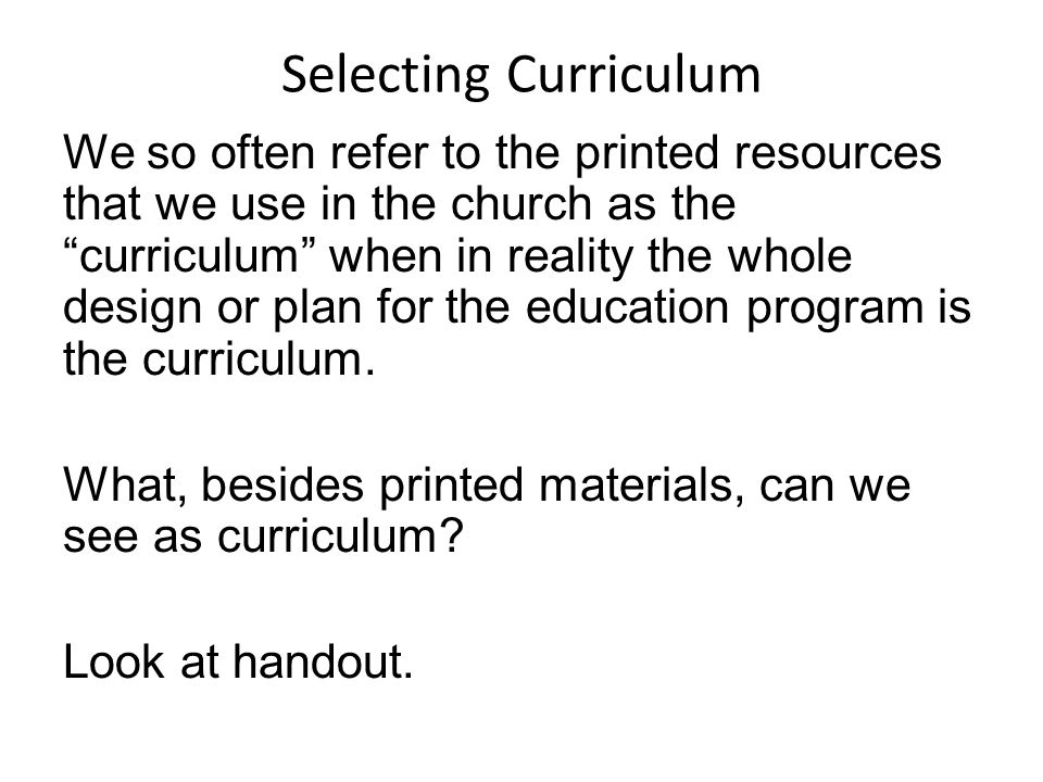 Selecting Curriculum We so often refer to the printed resources that we use in the church as the curriculum when in reality the whole design or plan for the education program is the curriculum.