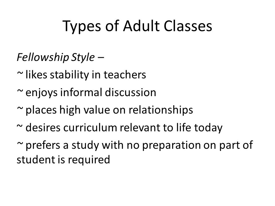 Types of Adult Classes Fellowship Style – ~ likes stability in teachers ~ enjoys informal discussion ~ places high value on relationships ~ desires curriculum relevant to life today ~ prefers a study with no preparation on part of student is required