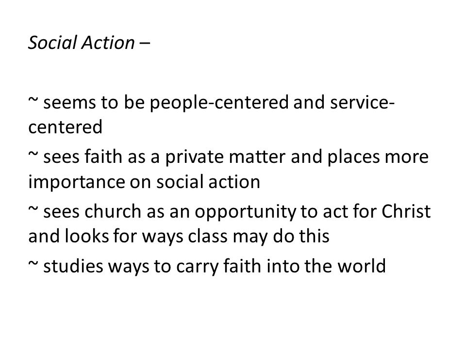 Social Action – ~ seems to be people-centered and service- centered ~ sees faith as a private matter and places more importance on social action ~ sees church as an opportunity to act for Christ and looks for ways class may do this ~ studies ways to carry faith into the world