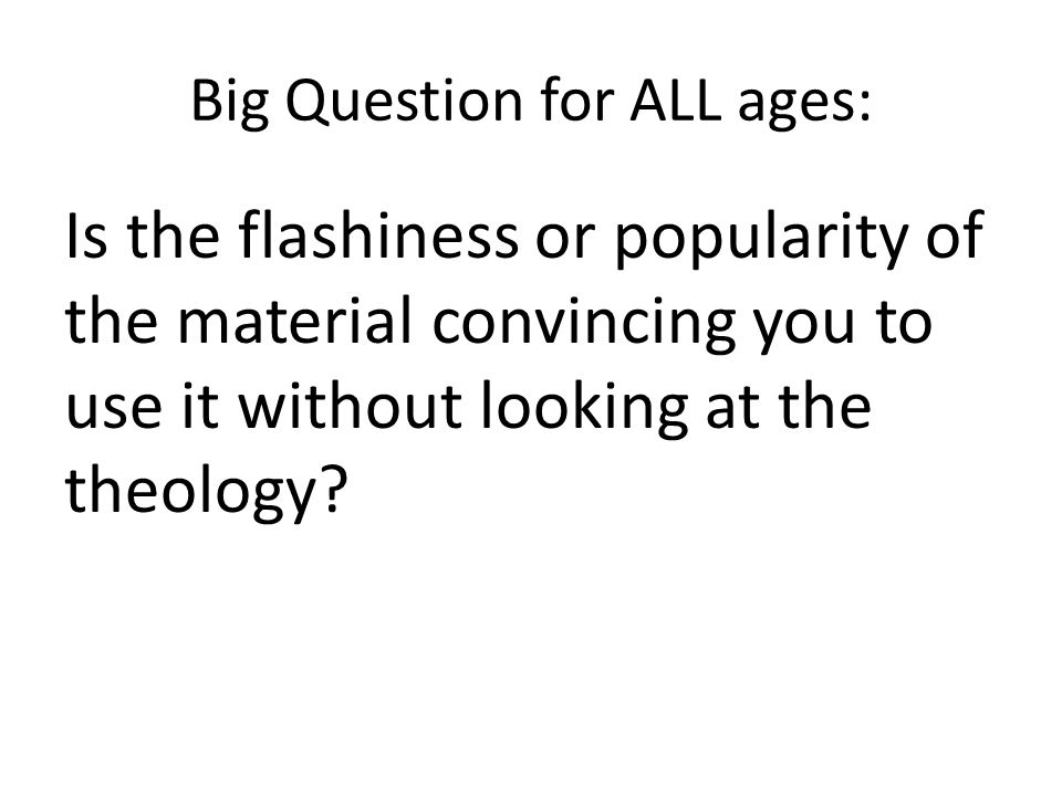 Big Question for ALL ages: Is the flashiness or popularity of the material convincing you to use it without looking at the theology