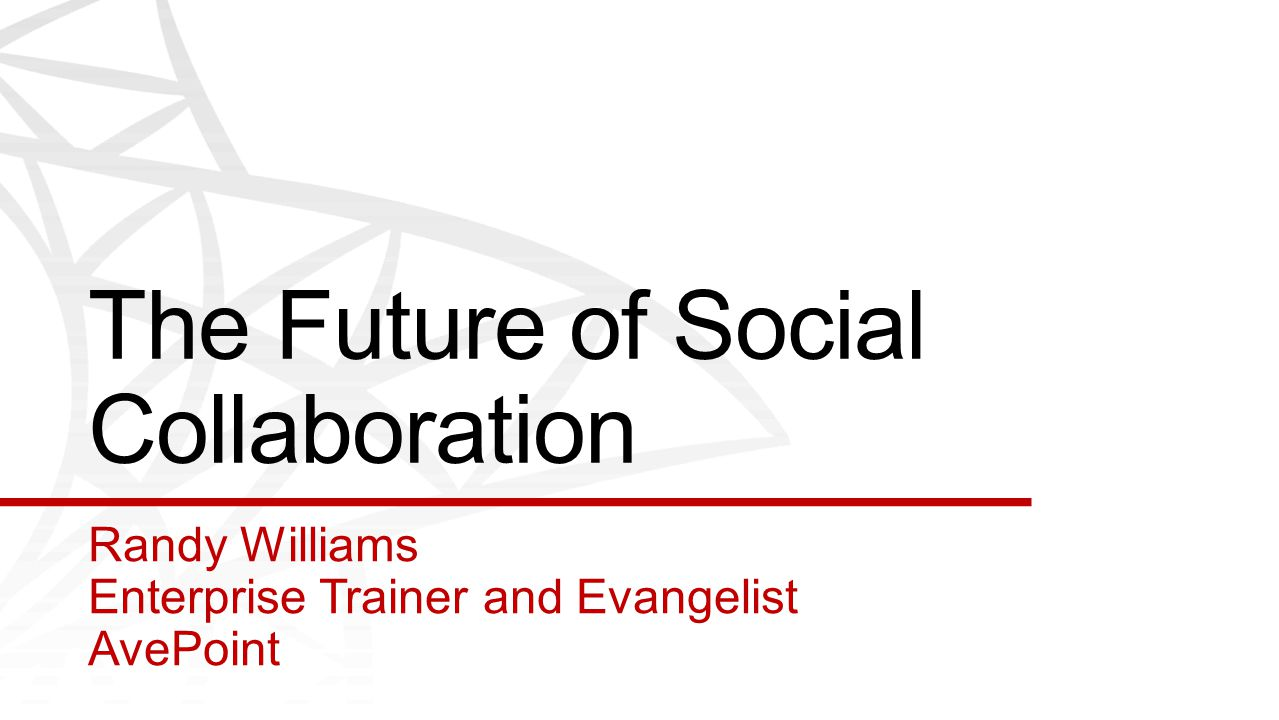 The Future of Social Collaboration Randy Williams Enterprise Trainer and Evangelist AvePoint