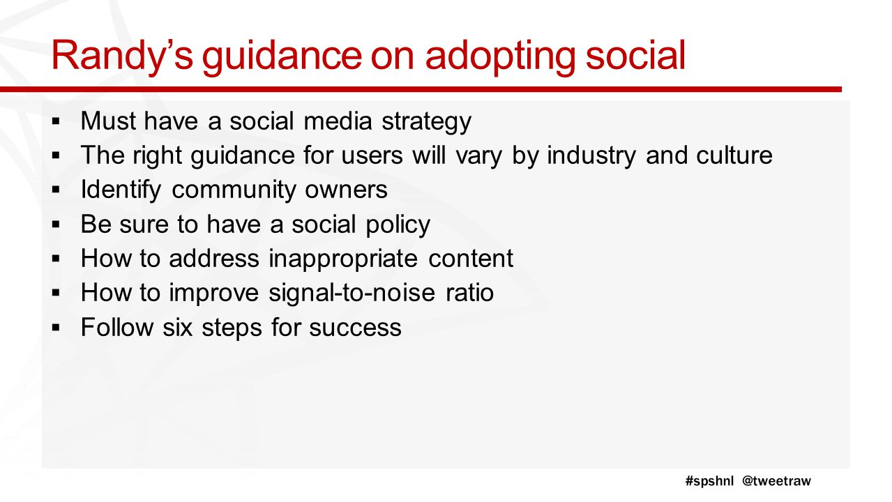 Randy's guidance on adopting social  Must have a social media strategy  The right guidance for users will vary by industry and culture  Identify community owners  Be sure to have a social policy  How to address inappropriate content  How to improve signal-to-noise ratio  Follow six steps for success