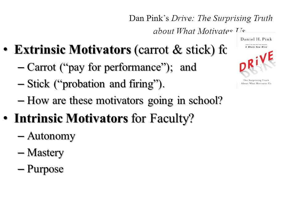 Dan Pink's Drive: The Surprising Truth about What Motivates Us Extrinsic Motivators (carrot & stick) for Faculty? Extrinsic Motivators (carrot & stick