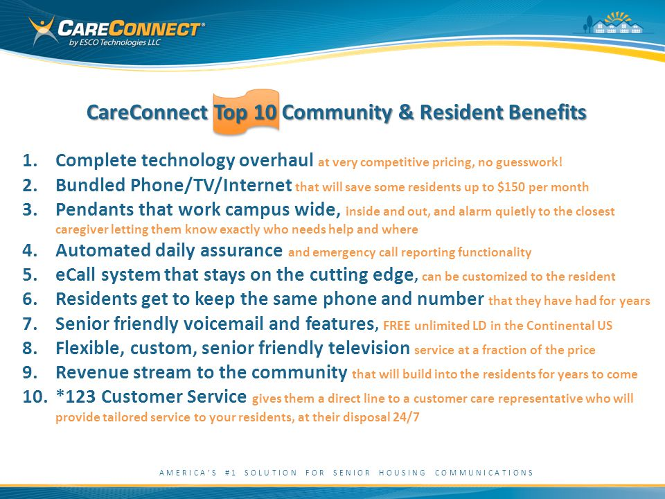 AMERICA'S #1 SOLUTION FOR SENIOR HOUSING COMMUNICATIONS CareConnect Top 10 Community & Resident Benefits 1.Complete technology overhaul at very competitive pricing, no guesswork.