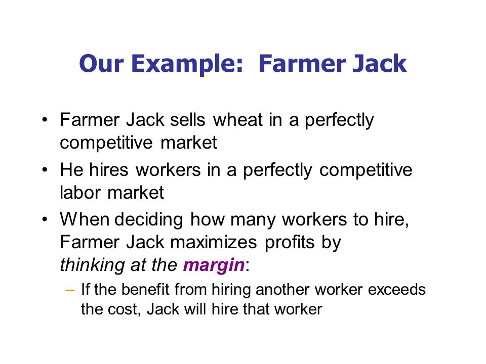Our Example: Farmer Jack Farmer Jack sells wheat in a perfectly competitive market He hires workers in a perfectly competitive labor market When deciding how many workers to hire, Farmer Jack maximizes profits by thinking at the margin: –If the benefit from hiring another worker exceeds the cost, Jack will hire that worker