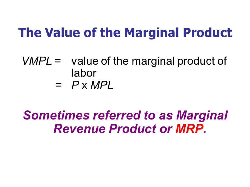 The Value of the Marginal Product VMPL = value of the marginal product of labor = P x MPL Sometimes referred to as Marginal Revenue Product or MRP.