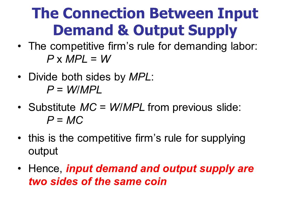 The Connection Between Input Demand & Output Supply The competitive firm's rule for demanding labor: P x MPL = W Divide both sides by MPL: P = W/MPL Substitute MC = W/MPL from previous slide: P = MC this is the competitive firm's rule for supplying output Hence, input demand and output supply are two sides of the same coin