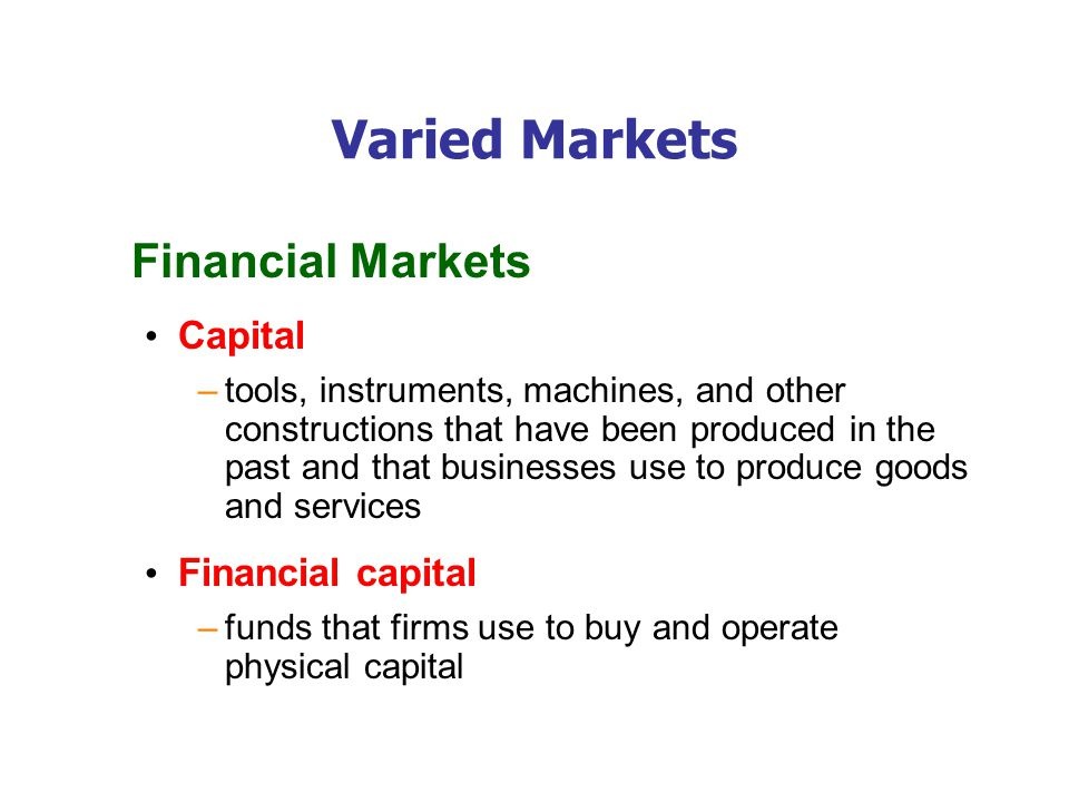 Varied Markets Financial Markets Capital –tools, instruments, machines, and other constructions that have been produced in the past and that businesses use to produce goods and services Financial capital –funds that firms use to buy and operate physical capital