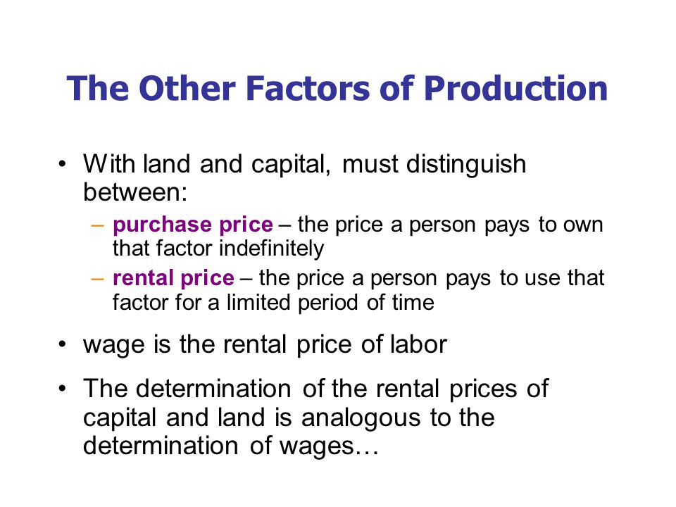 The Other Factors of Production With land and capital, must distinguish between: –purchase price – the price a person pays to own that factor indefinitely –rental price – the price a person pays to use that factor for a limited period of time wage is the rental price of labor The determination of the rental prices of capital and land is analogous to the determination of wages…