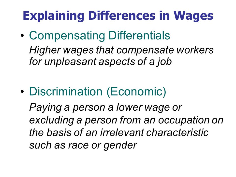 Explaining Differences in Wages Compensating Differentials Higher wages that compensate workers for unpleasant aspects of a job Discrimination (Economic) Paying a person a lower wage or excluding a person from an occupation on the basis of an irrelevant characteristic such as race or gender