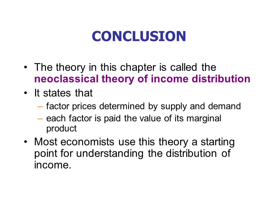 CONCLUSION The theory in this chapter is called the neoclassical theory of income distribution It states that –factor prices determined by supply and demand –each factor is paid the value of its marginal product Most economists use this theory a starting point for understanding the distribution of income.