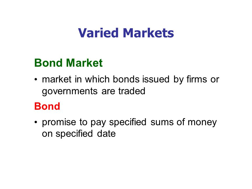 Varied Markets Bond Market market in which bonds issued by firms or governments are traded Bond promise to pay specified sums of money on specified date